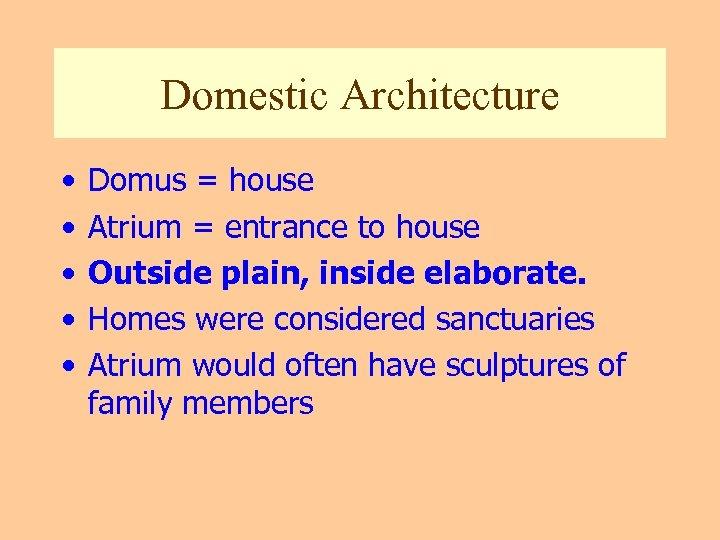 Domestic Architecture • • • Domus = house Atrium = entrance to house Outside