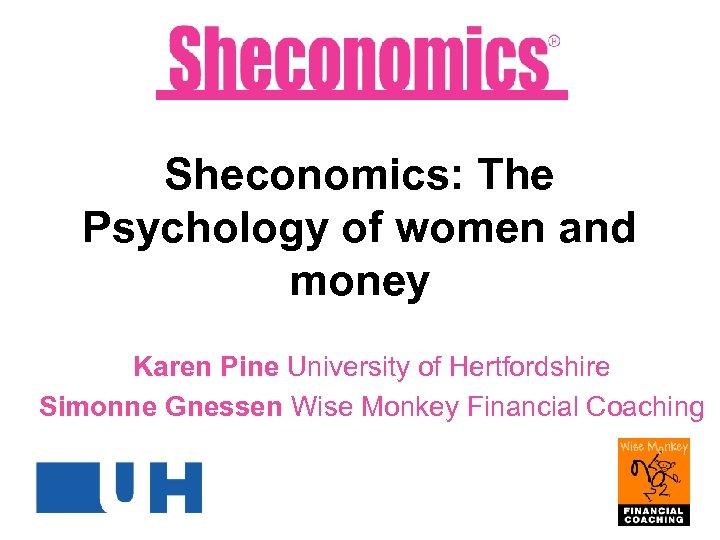 Sheconomics: The Psychology of women and money Karen Pine University of Hertfordshire Simonne Gnessen