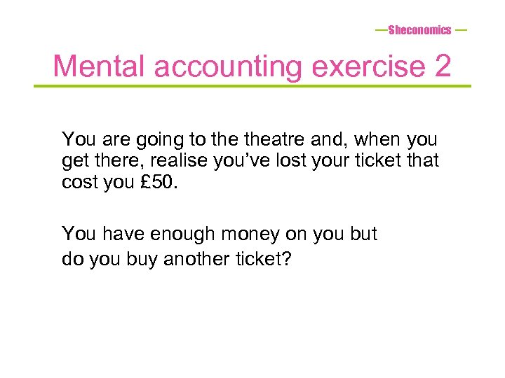 Sheconomics Mental accounting exercise 2 You are going to theatre and, when you get