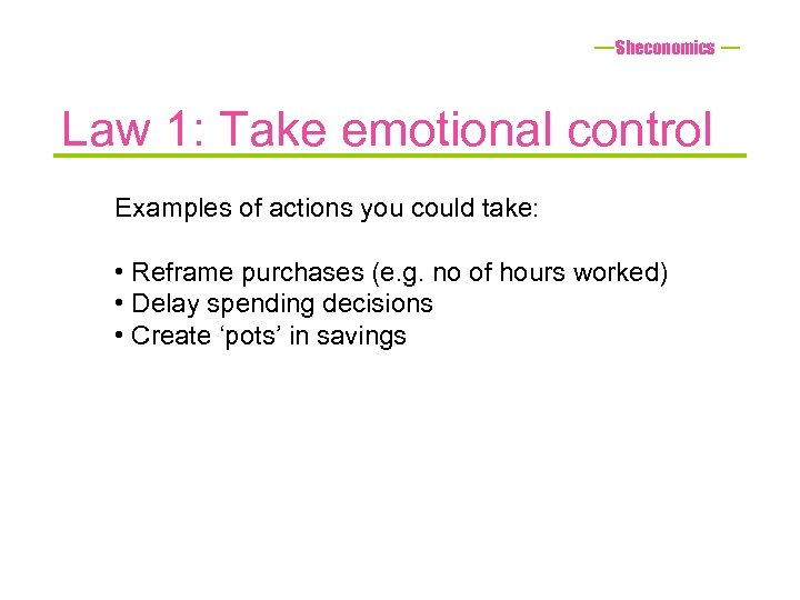 Sheconomics Law 1: Take emotional control Examples of actions you could take: • Reframe