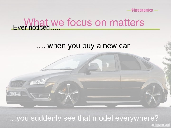 Sheconomics What we focus on matters Ever noticed…. . …. when you buy a