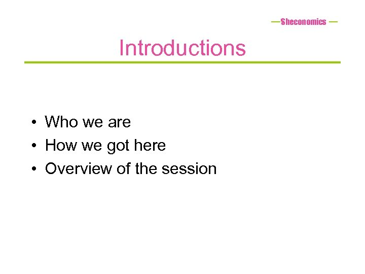 Sheconomics Introductions • Who we are • How we got here • Overview of