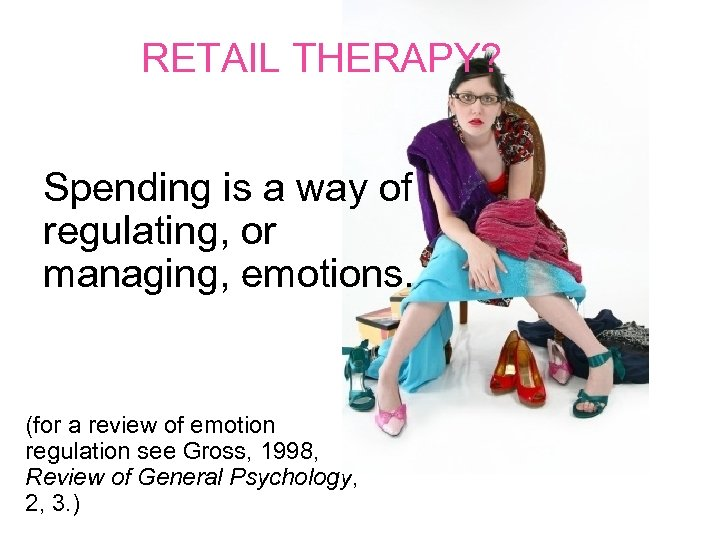 RETAIL THERAPY? Spending is a way of regulating, or managing, emotions. (for a review