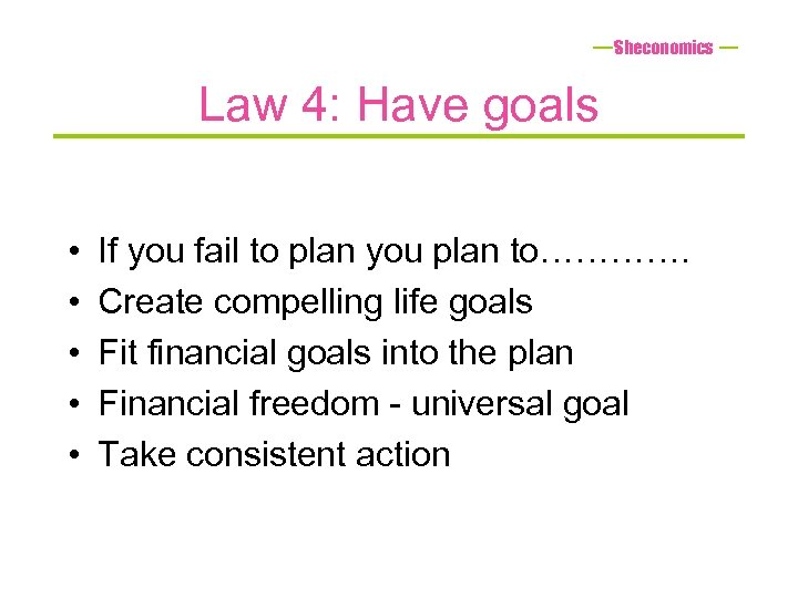 Sheconomics Law 4: Have goals • • • If you fail to plan you