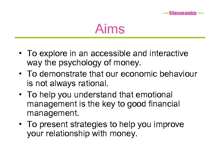 Sheconomics Aims • To explore in an accessible and interactive way the psychology of