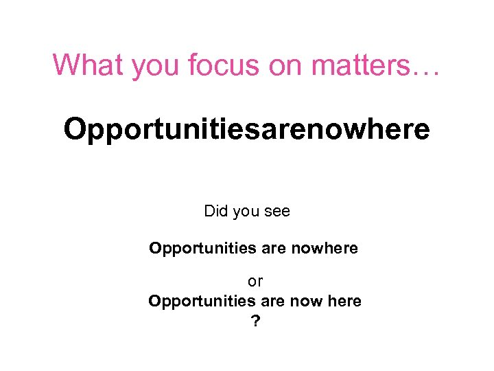 What you focus on matters… Opportunitiesarenowhere Did you see Opportunities are nowhere or Opportunities