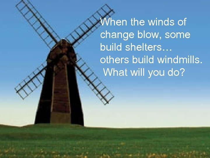 When the winds of change blow, some build shelters… others build windmills. What will