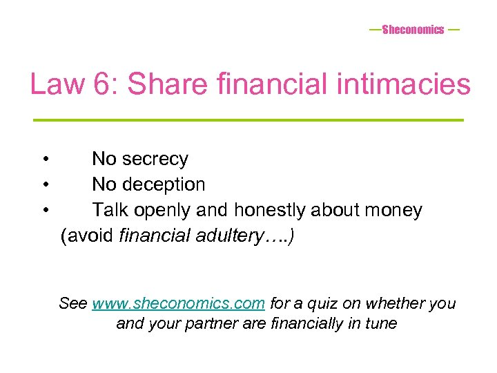 Sheconomics Law 6: Share financial intimacies • • • No secrecy No deception Talk