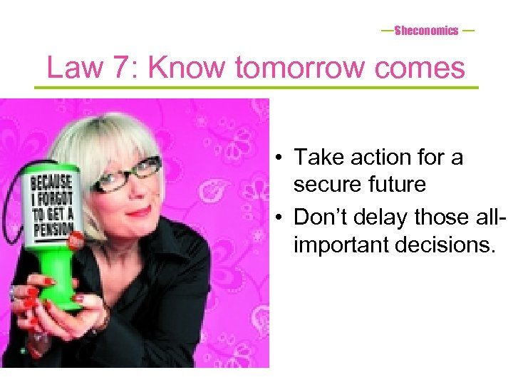 Sheconomics Law 7: Know tomorrow comes • Take action for a secure future •