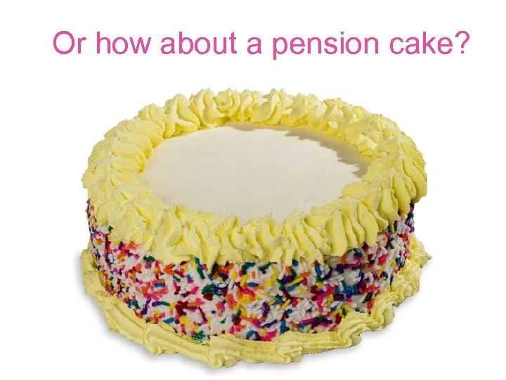 Or how about a pension cake?