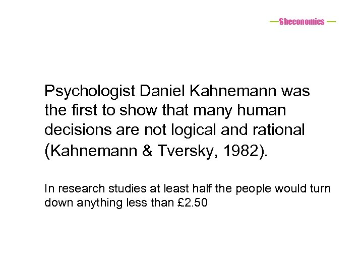 Sheconomics Psychologist Daniel Kahnemann was the first to show that many human decisions are