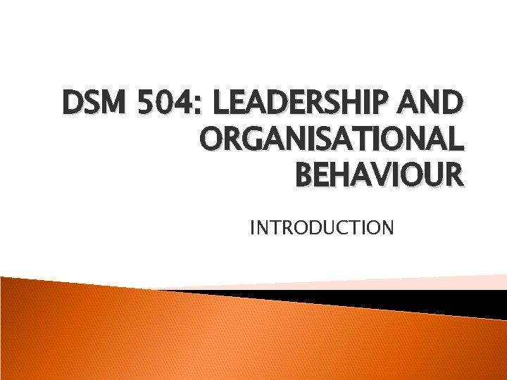 DSM 504: LEADERSHIP AND ORGANISATIONAL BEHAVIOUR INTRODUCTION