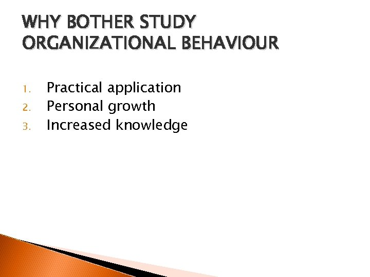 WHY BOTHER STUDY ORGANIZATIONAL BEHAVIOUR 1. 2. 3. Practical application Personal growth Increased knowledge