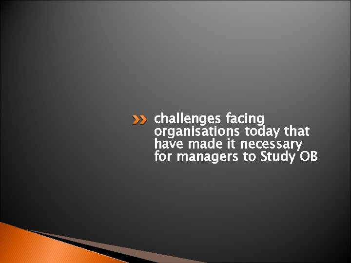 challenges facing organisations today that have made it necessary for managers to Study OB