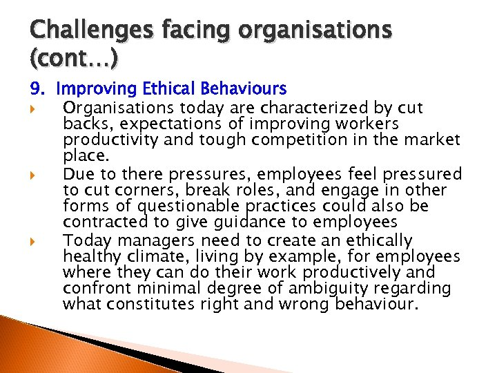 Challenges facing organisations (cont…) 9. Improving Ethical Behaviours Organisations today are characterized by cut
