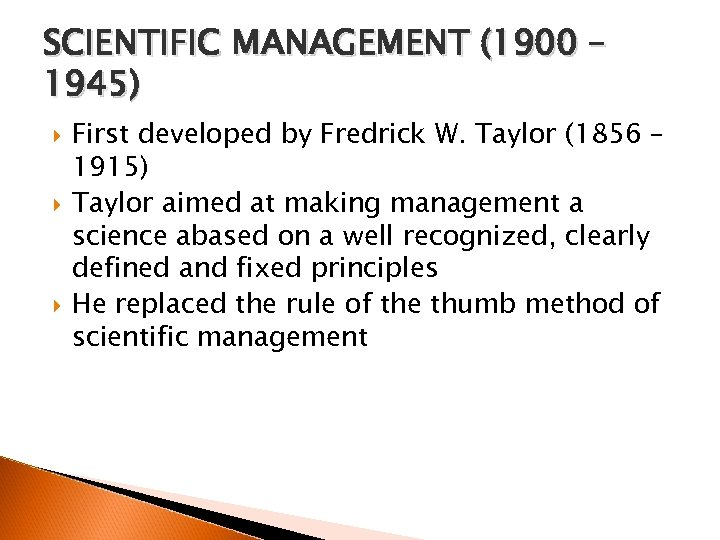 SCIENTIFIC MANAGEMENT (1900 – 1945) First developed by Fredrick W. Taylor (1856 – 1915)