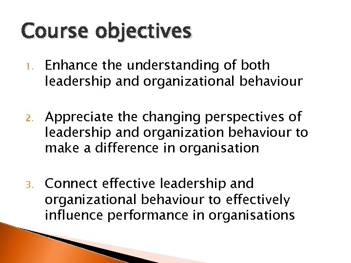 Course objectives 1. Enhance the understanding of both leadership and organizational behaviour 2. Appreciate