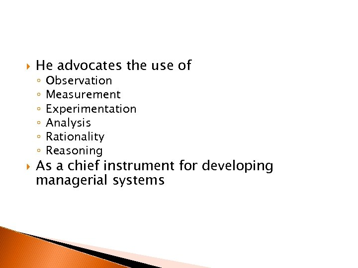 He advocates the use of ◦ ◦ ◦ Observation Measurement Experimentation Analysis Rationality