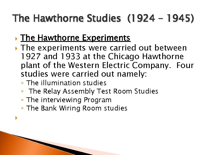 The Hawthorne Studies (1924 – 1945) The Hawthorne Experiments The experiments were carried out