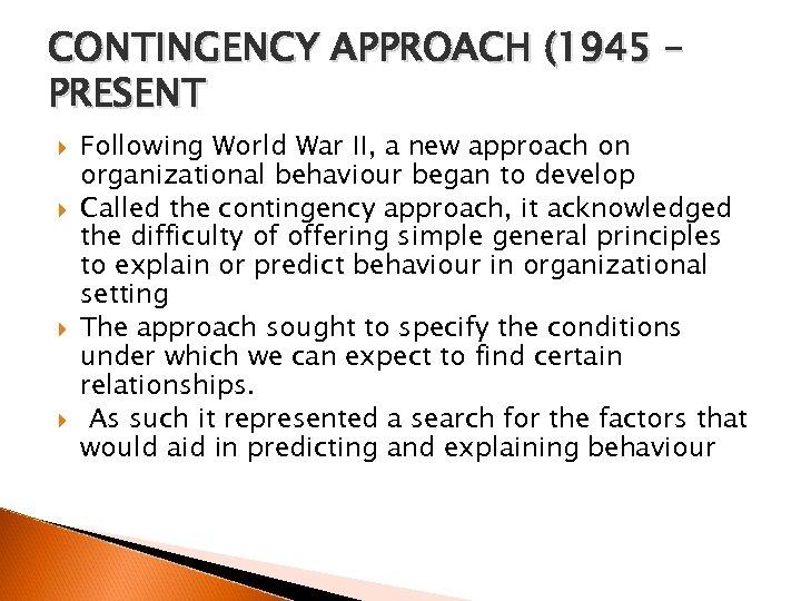 CONTINGENCY APPROACH (1945 – PRESENT Following World War II, a new approach on organizational