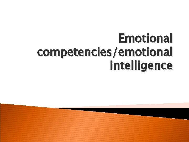 Emotional competencies/emotional intelligence