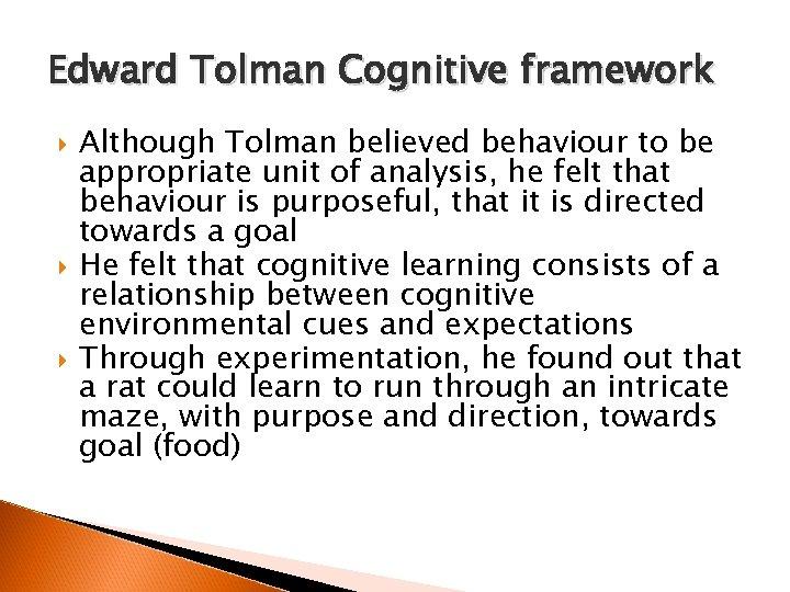 Edward Tolman Cognitive framework Although Tolman believed behaviour to be appropriate unit of analysis,
