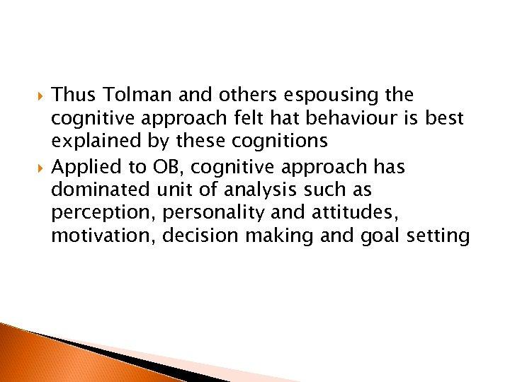 Thus Tolman and others espousing the cognitive approach felt hat behaviour is best