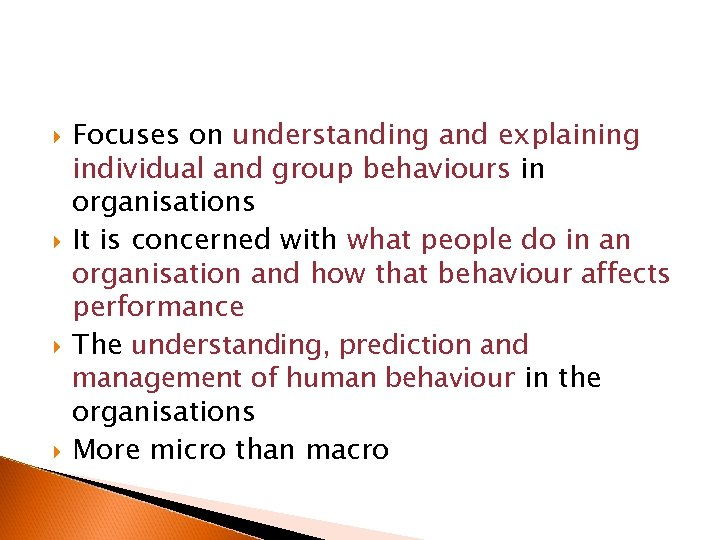 Focuses on understanding and explaining individual and group behaviours in organisations It is