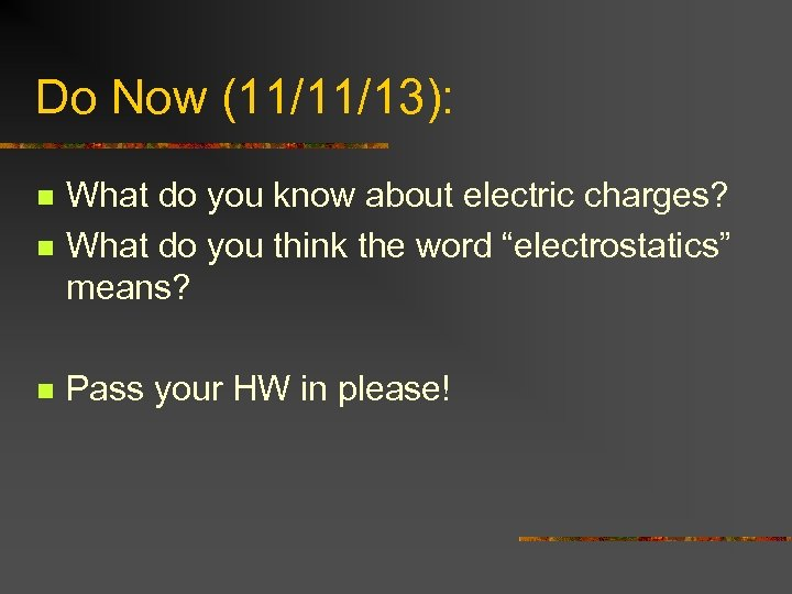 Do Now (11/11/13): n What do you know about electric charges? What do you