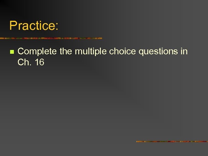 Practice: n Complete the multiple choice questions in Ch. 16