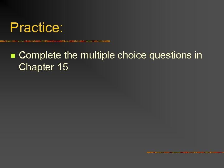 Practice: n Complete the multiple choice questions in Chapter 15