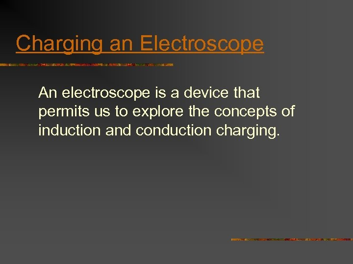 Charging an Electroscope An electroscope is a device that permits us to explore the