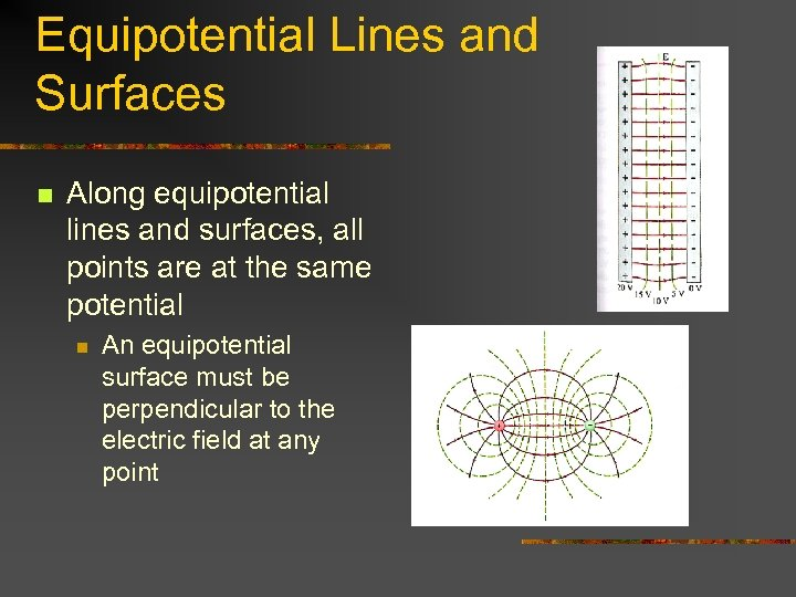 Equipotential Lines and Surfaces n Along equipotential lines and surfaces, all points are at