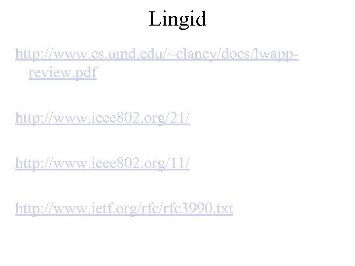 Lingid http: //www. cs. umd. edu/~clancy/docs/lwappreview. pdf http: //www. ieee 802. org/21/ http: //www.