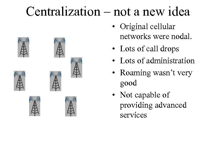 Centralization – not a new idea • Original cellular networks were nodal. • Lots
