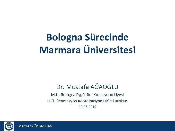 Bologna Sürecinde Marmara Üniversitesi Dr. Mustafa AĞAOĞLU M. Ü. Bologna Eşgüdüm Komisyonu Üyesi M.