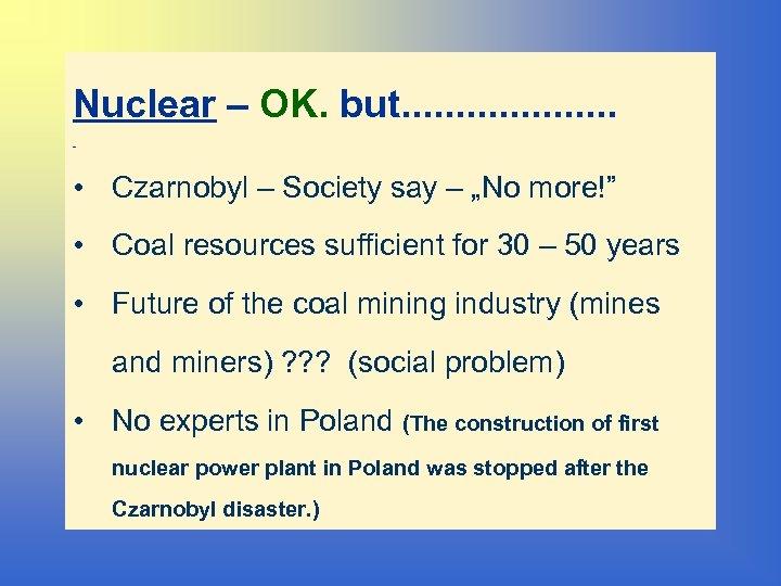 Nuclear – OK. but. . . . . • Czarnobyl – Society say –