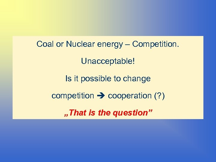 Coal or Nuclear energy – Competition. Unacceptable! Is it possible to change competition cooperation