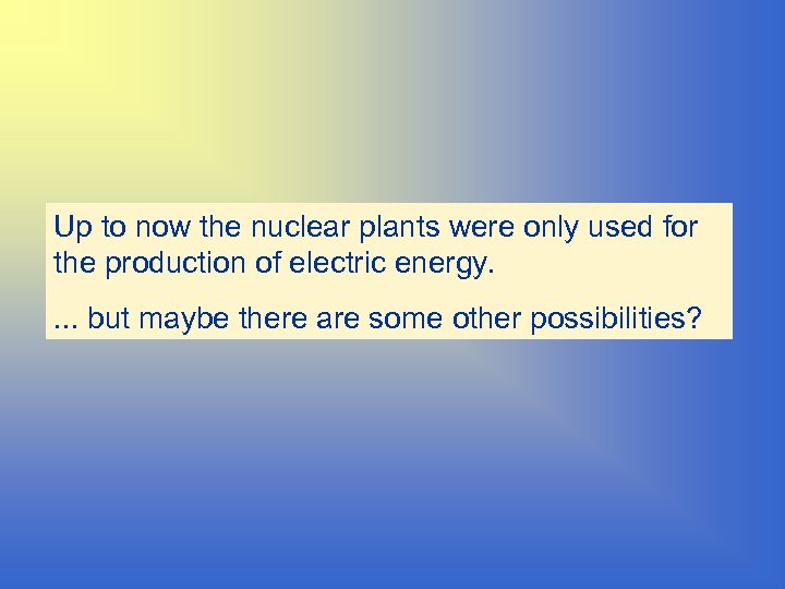 Up to now the nuclear plants were only used for the production of electric