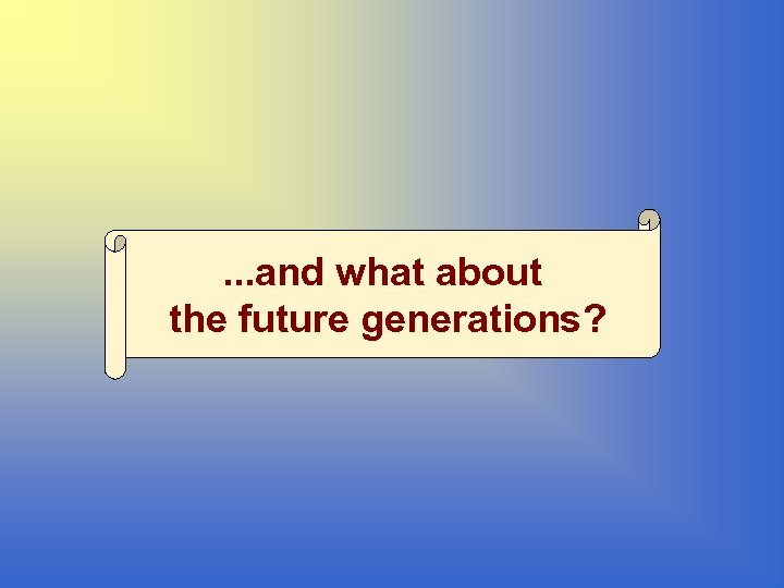 . . . and what about the future generations?