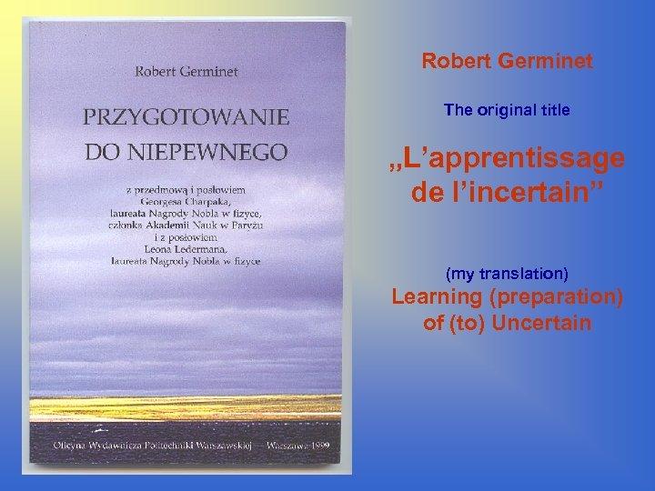 "Robert Germinet The original title ""L'apprentissage de l'incertain"" (my translation) Learning (preparation) of (to)"