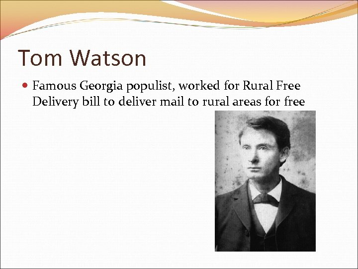 Tom Watson Famous Georgia populist, worked for Rural Free Delivery bill to deliver mail