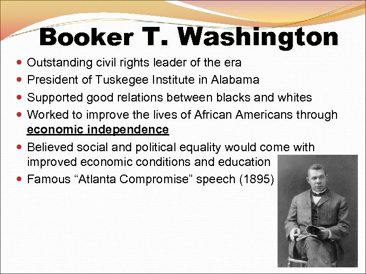 Booker T. Washington Outstanding civil rights leader of the era President of Tuskegee Institute
