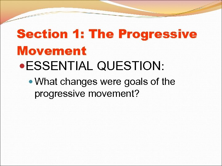 Section 1: The Progressive Movement ESSENTIAL QUESTION: What changes were goals of the progressive