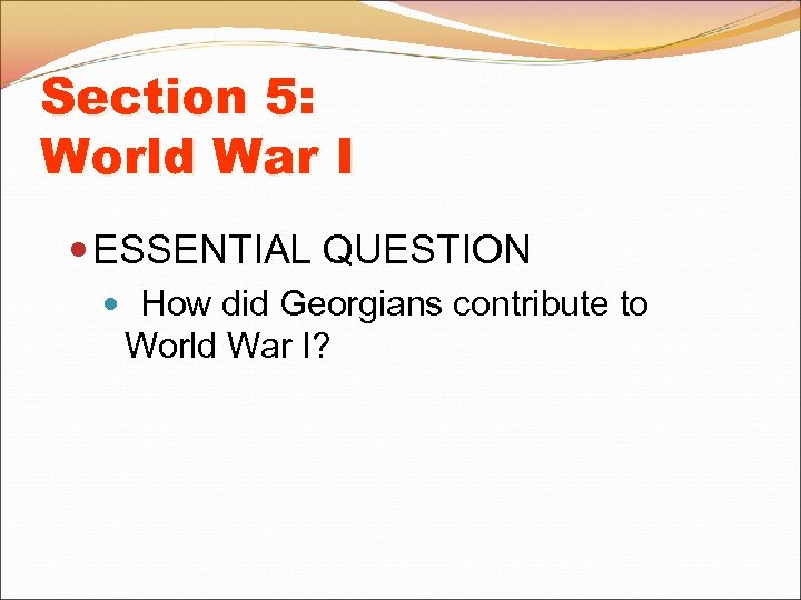 Section 5: World War I ESSENTIAL QUESTION How did Georgians contribute to World War
