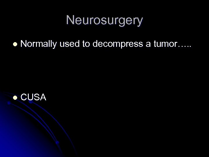 Neurosurgery l Normally used to decompress a tumor…. . l CUSA