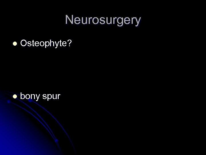 Neurosurgery l Osteophyte? l bony spur