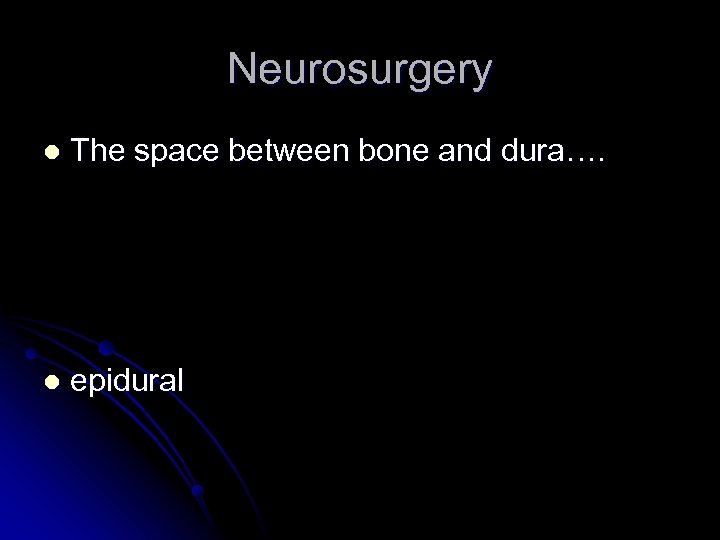 Neurosurgery l The space between bone and dura…. l epidural