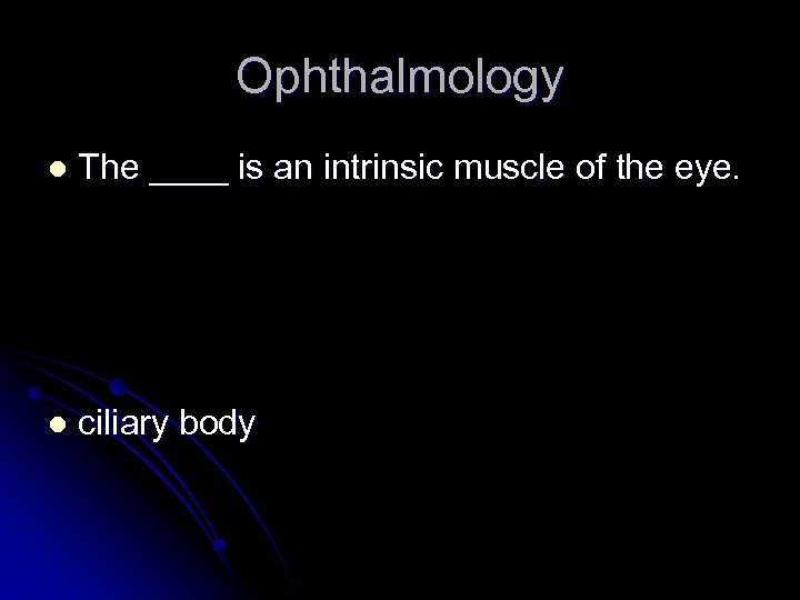 Ophthalmology l The ____ is an intrinsic muscle of the eye. l ciliary body