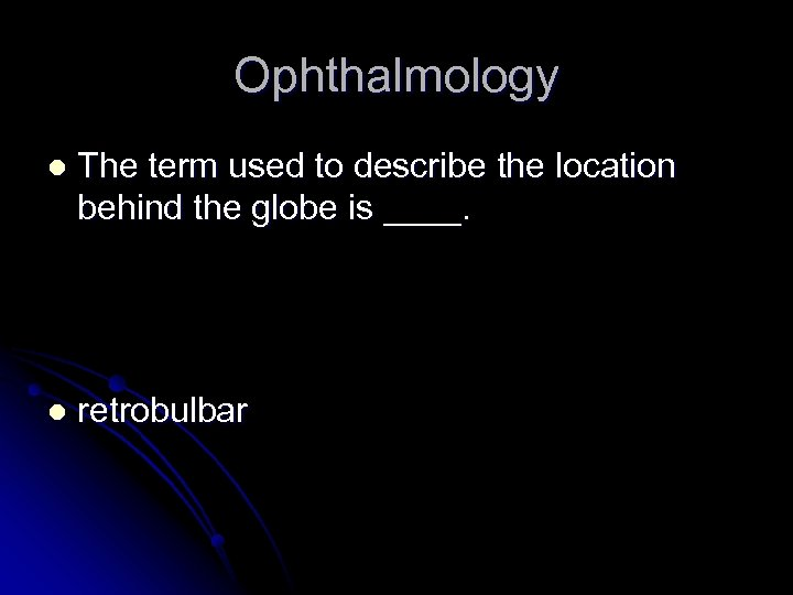Ophthalmology l The term used to describe the location behind the globe is ____.